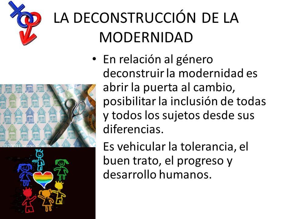 LA DECONSTRUCCIÓN DE LA MODERNIDAD En relación al género deconstruir la modernidad es abrir la puerta al cambio, posibilitar la inclusión de todas y t