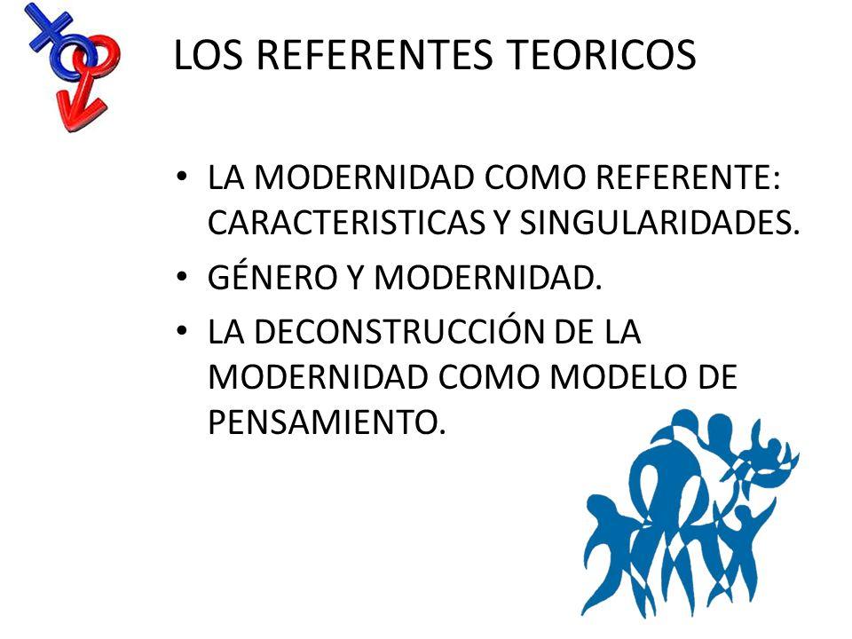 LOS REFERENTES TEORICOS LA MODERNIDAD COMO REFERENTE: CARACTERISTICAS Y SINGULARIDADES. GÉNERO Y MODERNIDAD. LA DECONSTRUCCIÓN DE LA MODERNIDAD COMO M