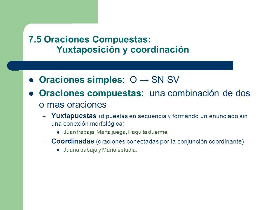 7.5 Oraciones Compuestas: Yuxtaposición y coordinación Oraciones simples: O SN SV Oraciones compuestas: una combinación de dos o mas oraciones – Yuxta