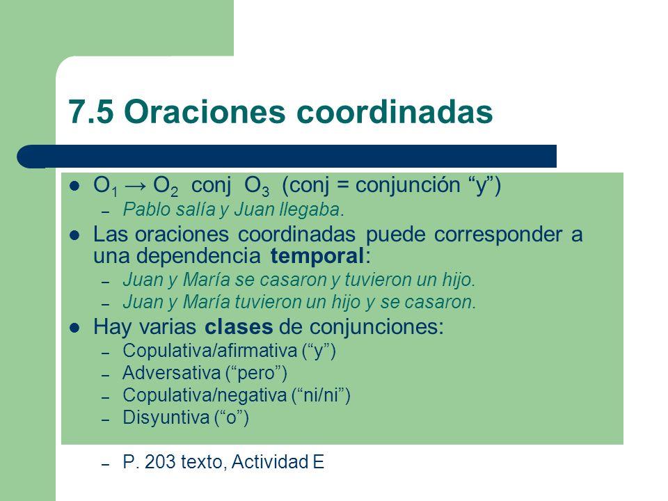 7.5 Oraciones coordinadas O 1 O 2 conj O 3 (conj = conjunción y) – Pablo salía y Juan llegaba. Las oraciones coordinadas puede corresponder a una depe
