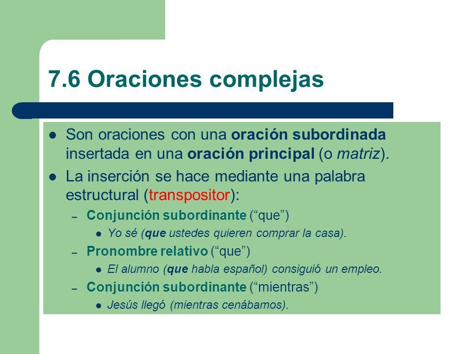 7.6 Oraciones complejas Son oraciones con una oración subordinada insertada en una oración principal (o matriz). La inserción se hace mediante una pal