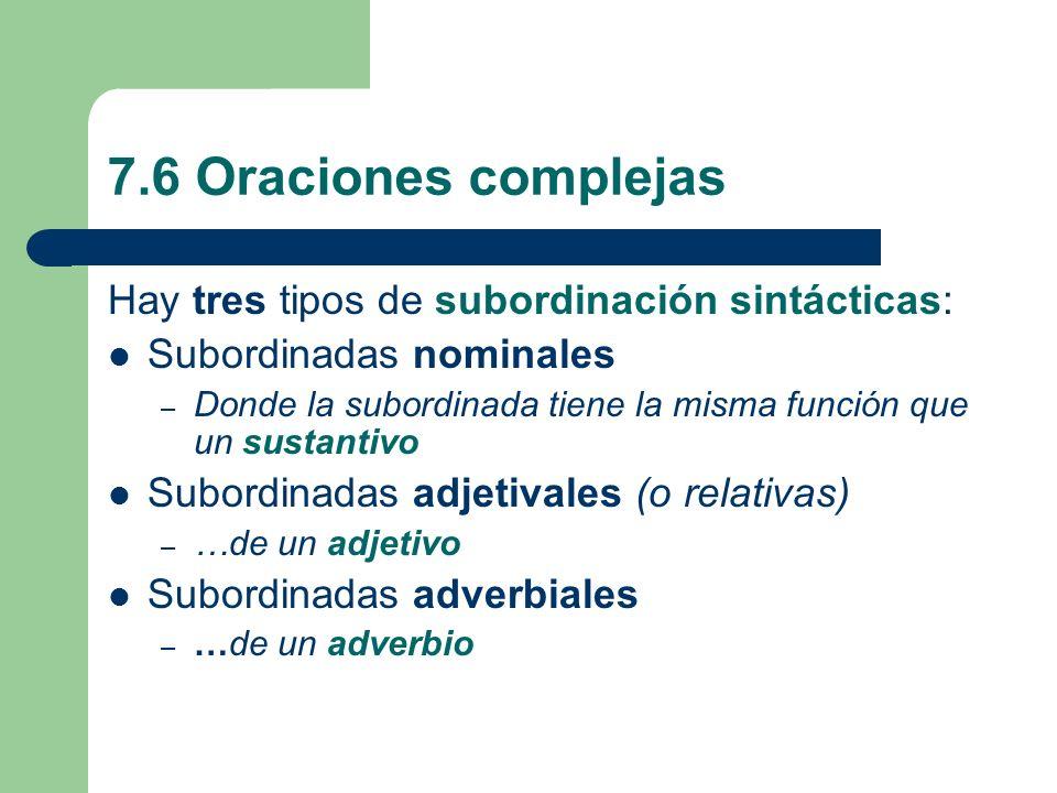 7.6 Oraciones complejas Hay tres tipos de subordinación sintácticas: Subordinadas nominales – Donde la subordinada tiene la misma función que un susta