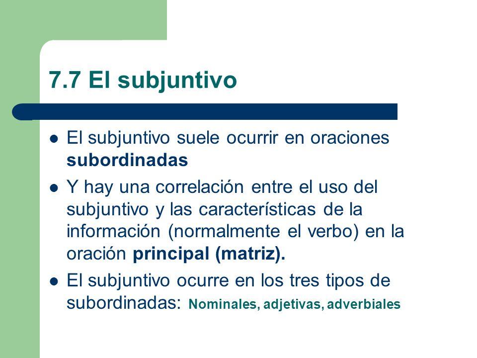 7.7 El subjuntivo El subjuntivo suele ocurrir en oraciones subordinadas Y hay una correlación entre el uso del subjuntivo y las características de la