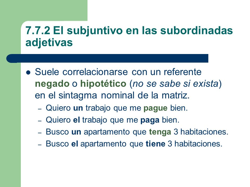 7.7.2 El subjuntivo en las subordinadas adjetivas Suele correlacionarse con un referente negado o hipotético (no se sabe si exista) en el sintagma nom