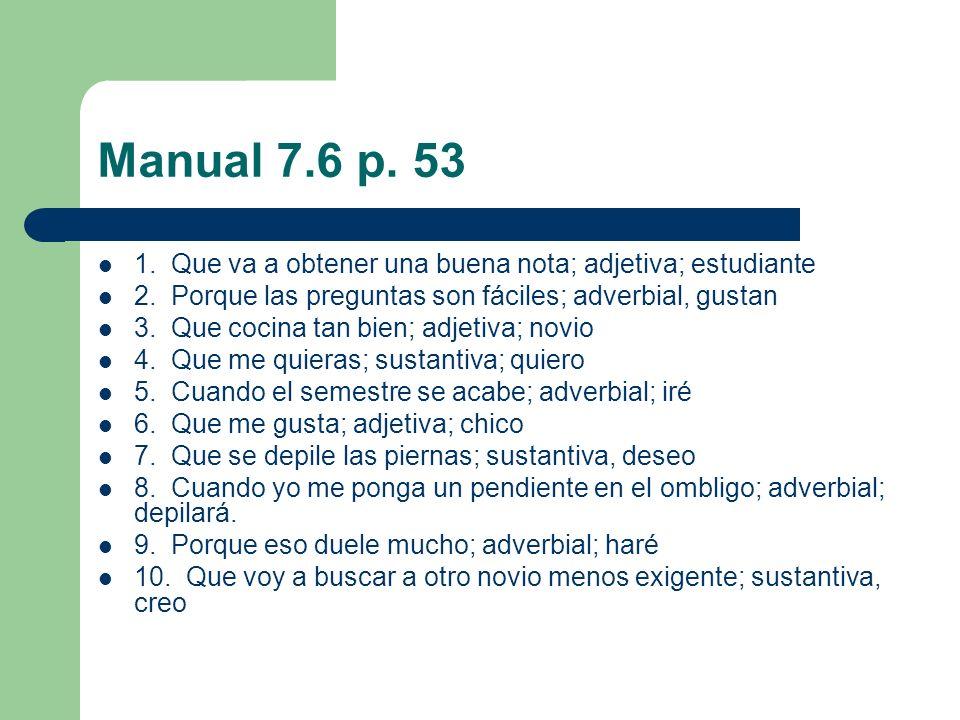Manual 7.6 p. 53 1. Que va a obtener una buena nota; adjetiva; estudiante 2. Porque las preguntas son fáciles; adverbial, gustan 3. Que cocina tan bie