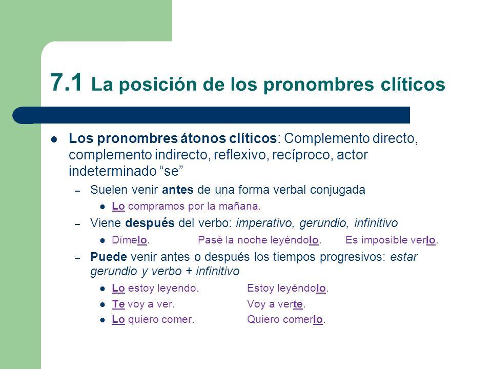 7.1 La posición de los pronombres clíticos Los pronombres átonos clíticos: Complemento directo, complemento indirecto, reflexivo, recíproco, actor ind