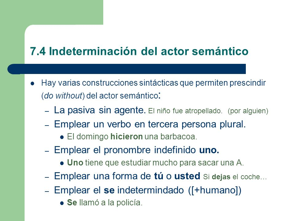 7.4 Indeterminación del actor semántico Hay varias construcciones sintácticas que permiten prescindir (do without) del actor semántico : – La pasiva s