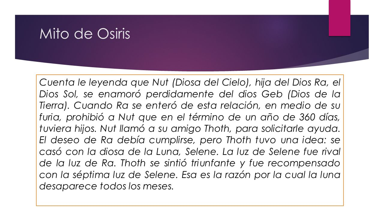 Mito de Osiris Cuenta le leyenda que Nut (Diosa del Cielo), hija del Dios Ra, el Dios Sol, se enamoró perdidamente del dios Geb (Dios de la Tierra). C