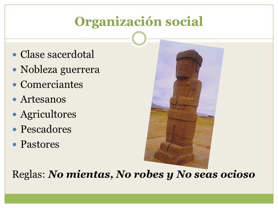 Organización social Clase sacerdotal Nobleza guerrera Comerciantes Artesanos Agricultores Pescadores Pastores Reglas: No mientas, No robes y No seas o