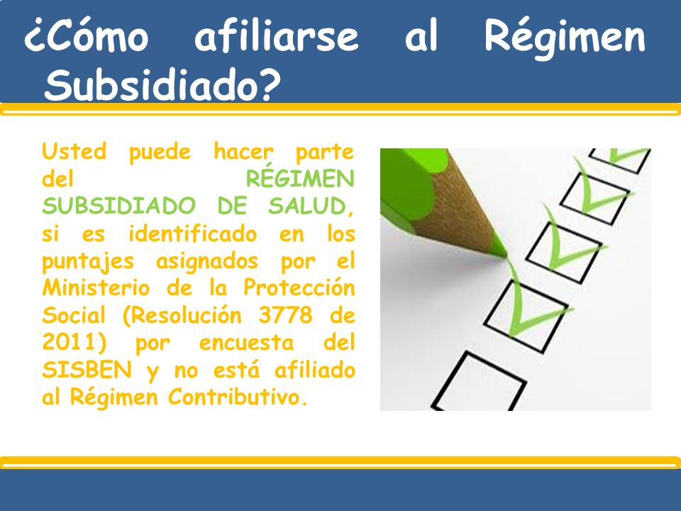 ¿Cómo afiliarse al Régimen Subsidiado? Usted puede hacer parte del RÉGIMEN SUBSIDIADO DE SALUD, si es identificado en los puntajes asignados por el Mi