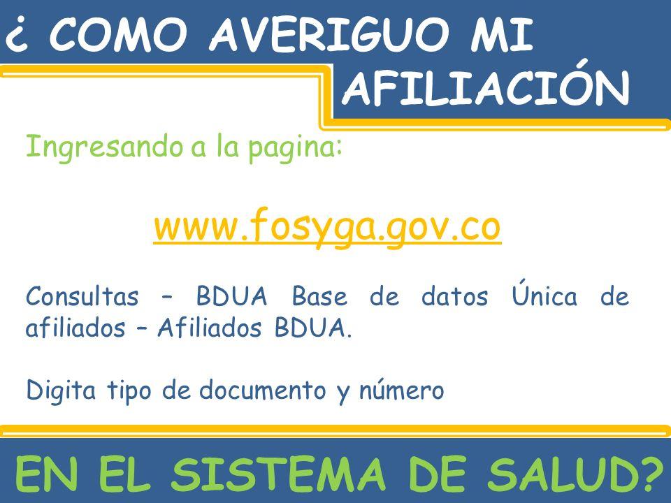 ¿ COMO AVERIGUO MI AFILIACIÓN EN EL SISTEMA DE SALUD? Ingresando a la pagina: www.fosyga.gov.co Consultas – BDUA Base de datos Única de afiliados – Af