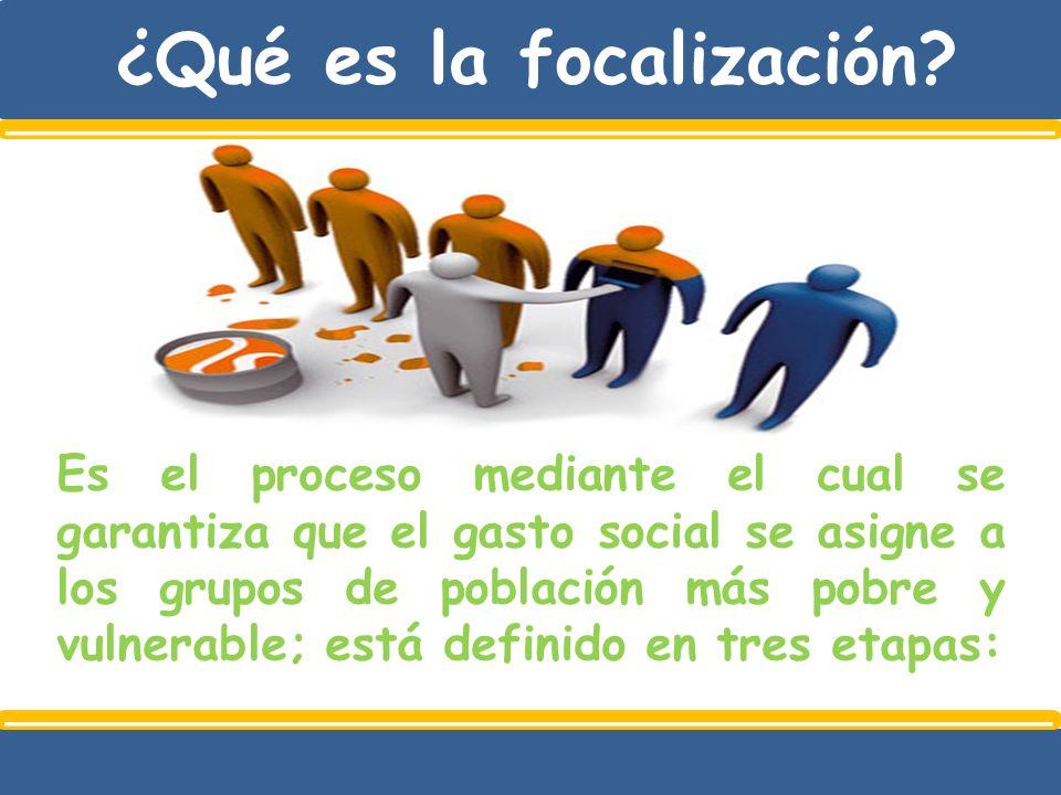 ¿Qué es la focalización? Es el proceso mediante el cual se garantiza que el gasto social se asigne a los grupos de población más pobre y vulnerable; e