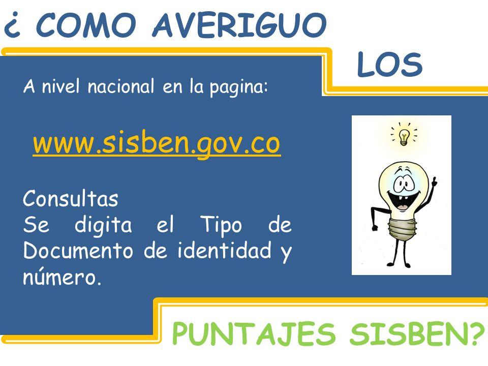 ¿ COMO AVERIGUO LOS PUNTAJES SISBEN? A nivel nacional en la pagina: www.sisben.gov.co Consultas Se digita el Tipo de Documento de identidad y número.