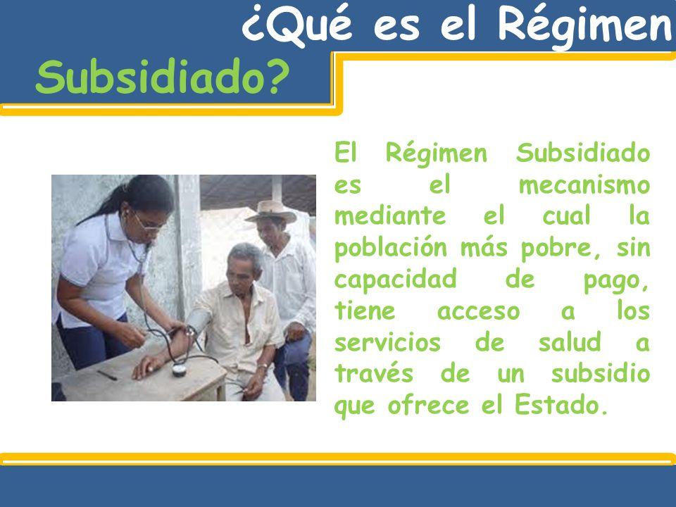 El Régimen Subsidiado es el mecanismo mediante el cual la población más pobre, sin capacidad de pago, tiene acceso a los servicios de salud a través d