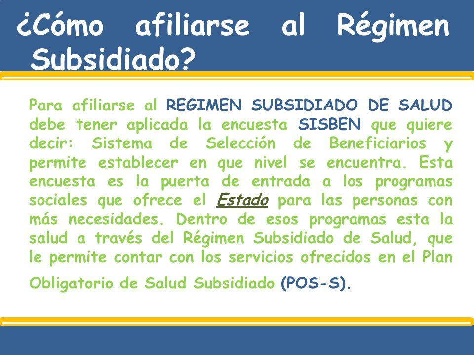 ¿Cómo afiliarse al Régimen Subsidiado? Para afiliarse al REGIMEN SUBSIDIADO DE SALUD debe tener aplicada la encuesta SISBEN que quiere decir: Sistema