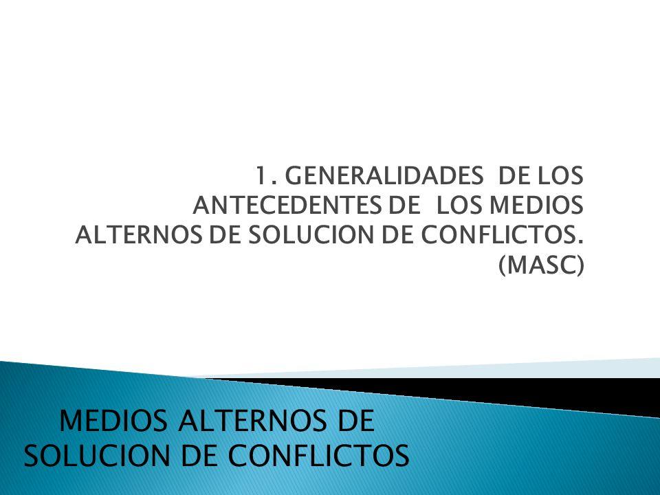 1. GENERALIDADES DE LOS ANTECEDENTES DE LOS MEDIOS ALTERNOS DE SOLUCION DE CONFLICTOS. (MASC) MEDIOS ALTERNOS DE SOLUCION DE CONFLICTOS