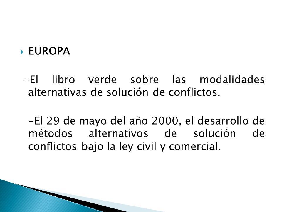 EUROPA -El libro verde sobre las modalidades alternativas de solución de conflictos. -El 29 de mayo del año 2000, el desarrollo de métodos alternativo