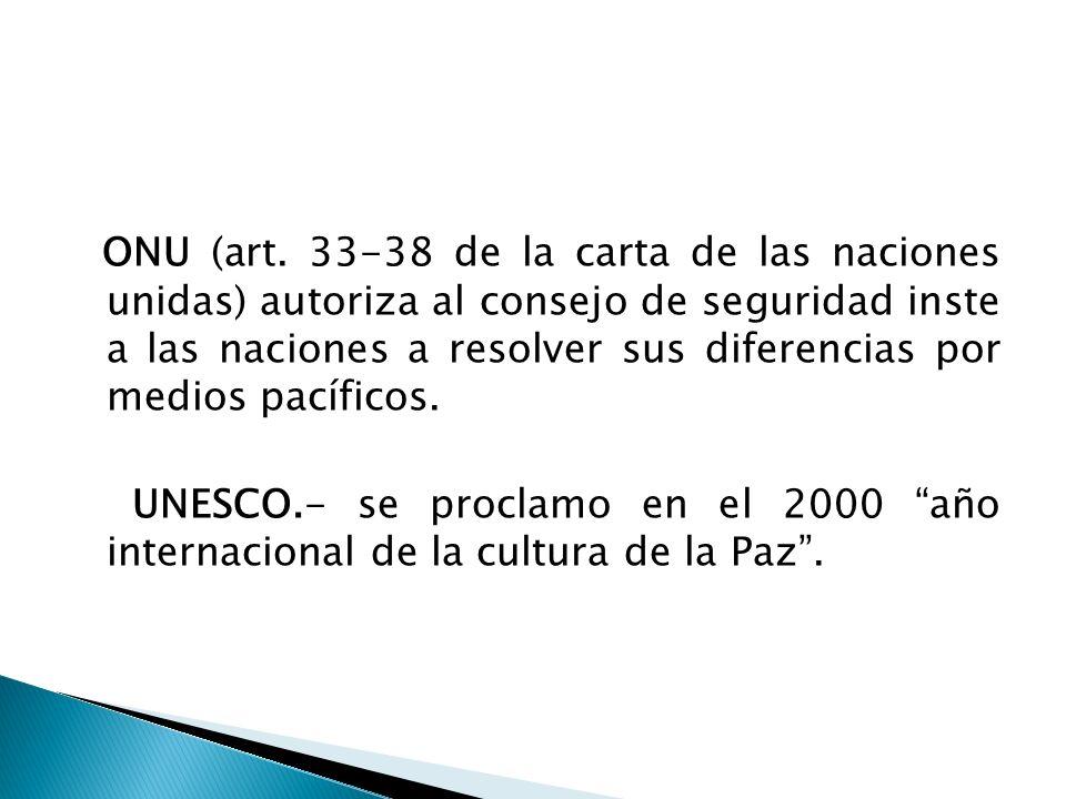 ONU (art. 33-38 de la carta de las naciones unidas) autoriza al consejo de seguridad inste a las naciones a resolver sus diferencias por medios pacífi