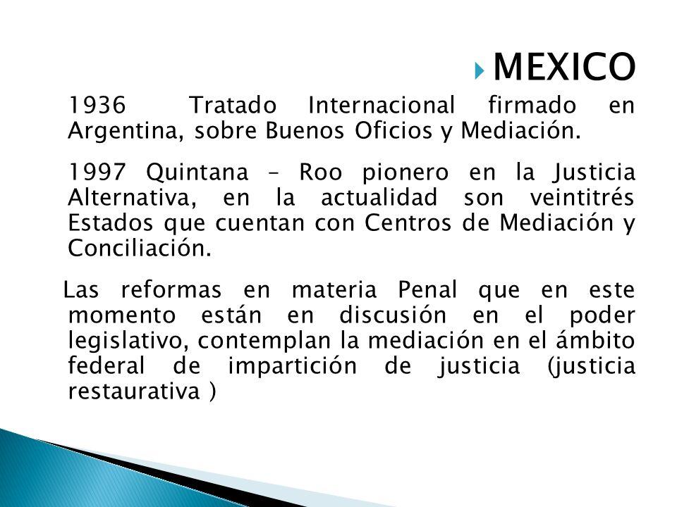 MEXICO 1936 Tratado Internacional firmado en Argentina, sobre Buenos Oficios y Mediación. 1997 Quintana – Roo pionero en la Justicia Alternativa, en l