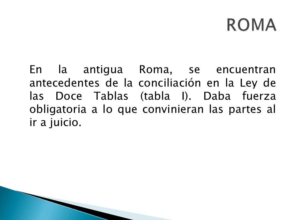 En la antigua Roma, se encuentran antecedentes de la conciliación en la Ley de las Doce Tablas (tabla I). Daba fuerza obligatoria a lo que convinieran