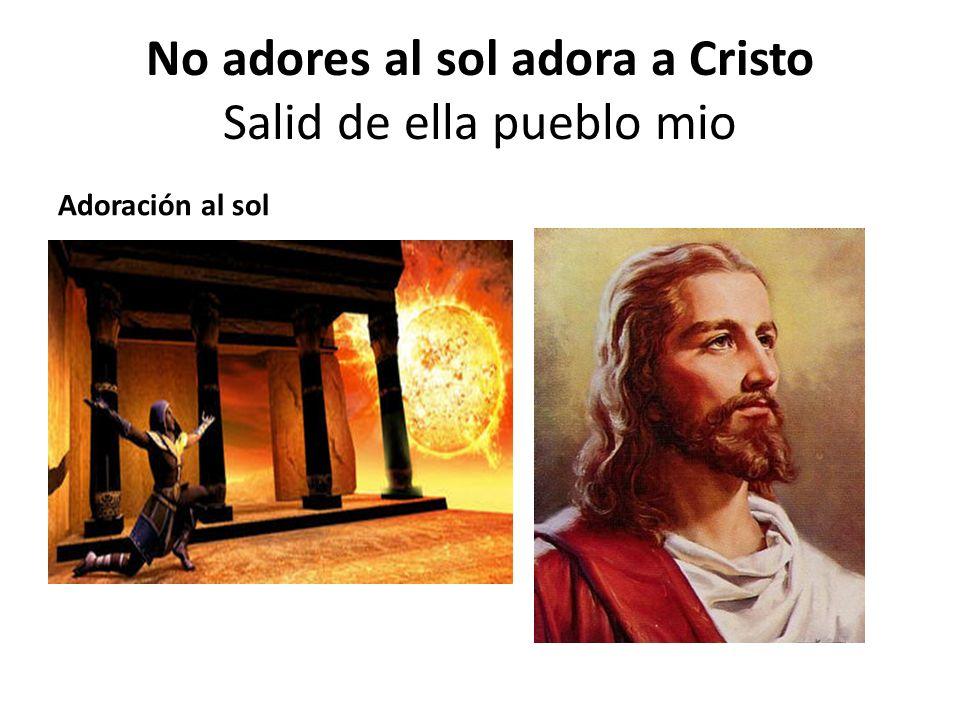 No adores al sol adora a Cristo Salid de ella pueblo mio Adoración al sol