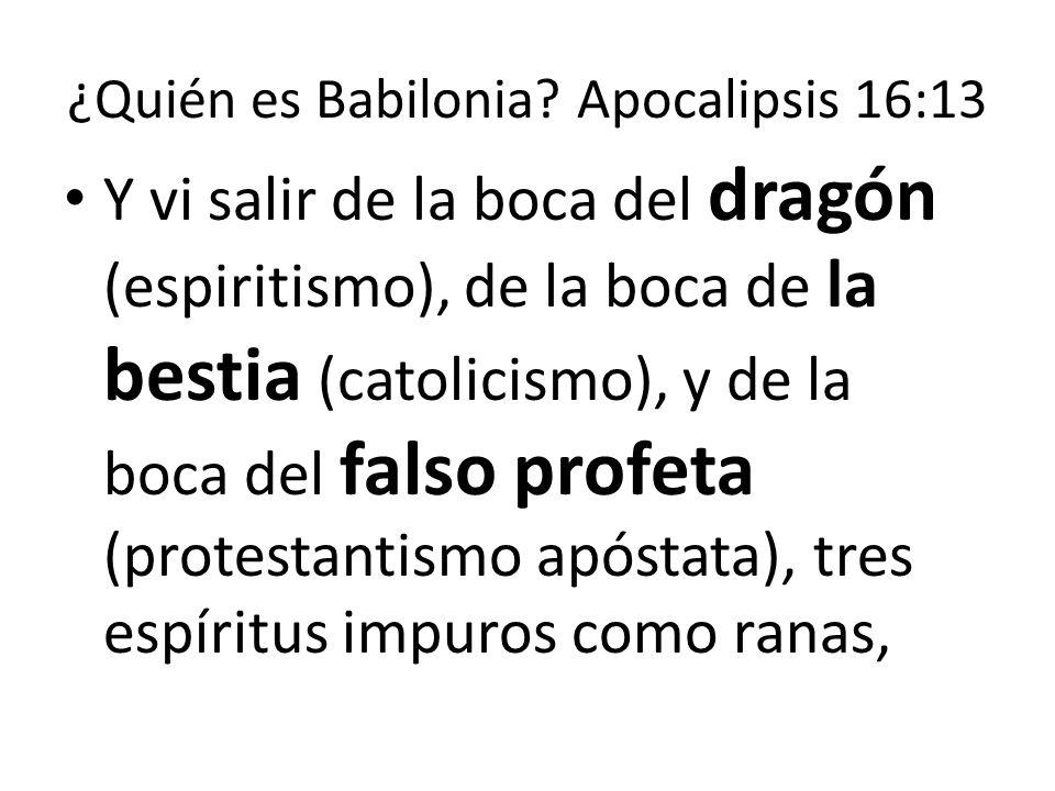 ¿Quién es Babilonia? Apocalipsis 16:13 Y vi salir de la boca del dragón (espiritismo), de la boca de la bestia (catolicismo), y de la boca del falso p