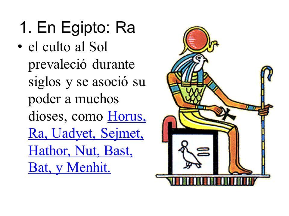 1. En Egipto: Ra el culto al Sol prevaleció durante siglos y se asoció su poder a muchos dioses, como Horus, Ra, Uadyet, Sejmet, Hathor, Nut, Bast, Ba