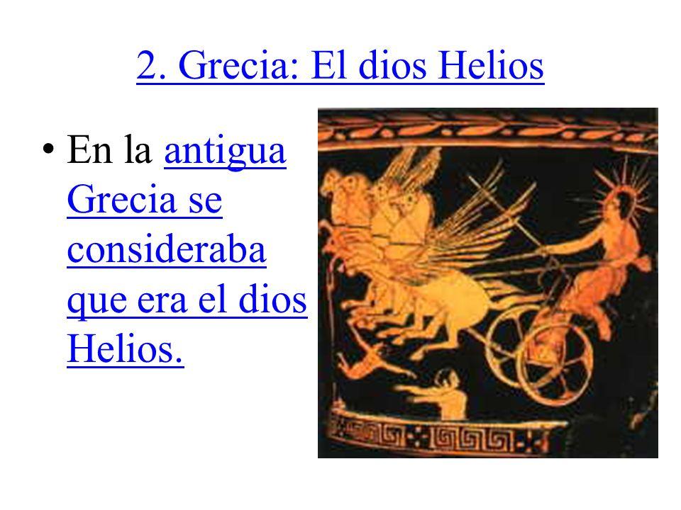 2. Grecia: El dios Helios En la antigua Grecia se consideraba que era el dios Helios.antigua Grecia se consideraba que era el dios Helios.