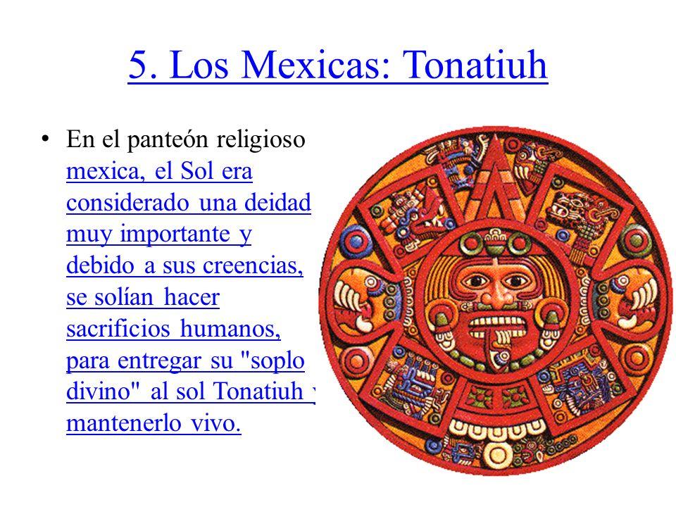 5. Los Mexicas: Tonatiuh En el panteón religioso mexica, el Sol era considerado una deidad muy importante y debido a sus creencias, se solían hacer sa