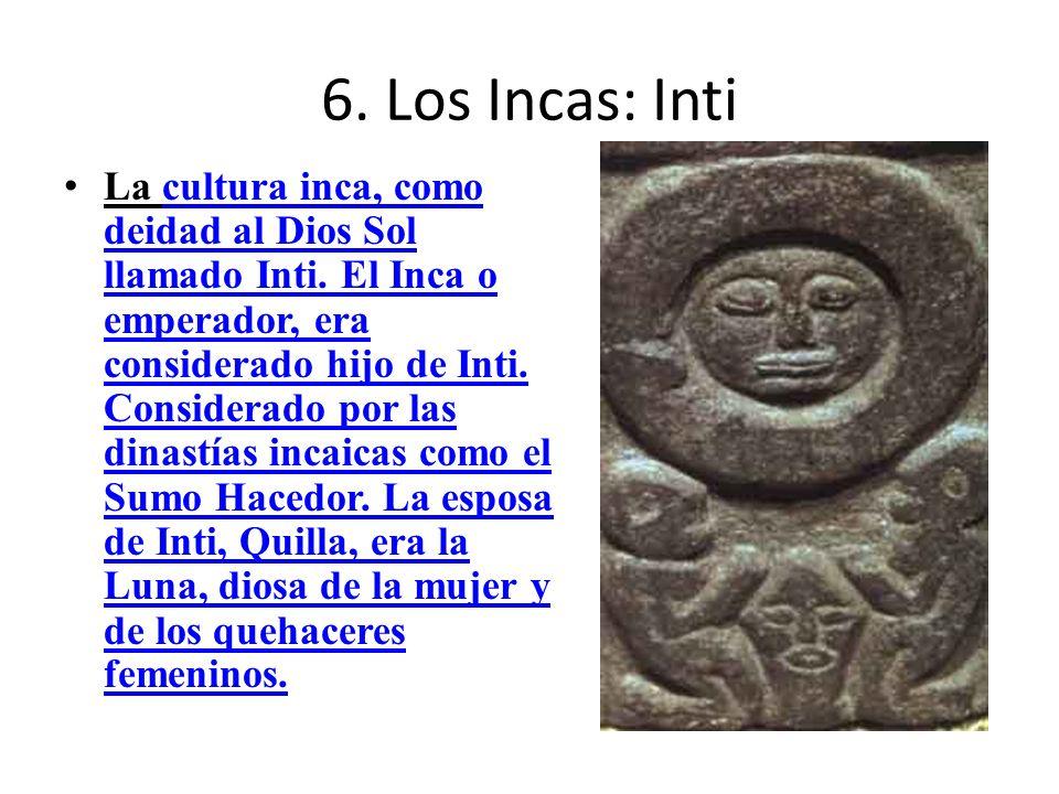 6. Los Incas: Inti La cultura inca, como deidad al Dios Sol llamado Inti. El Inca o emperador, era considerado hijo de Inti. Considerado por las dinas