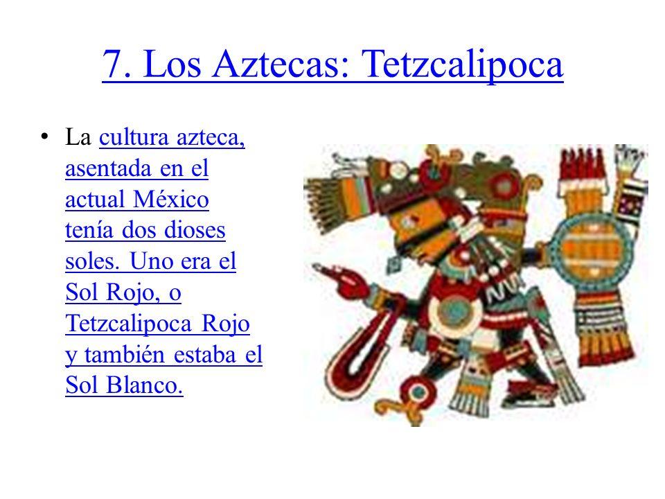 7. Los Aztecas: Tetzcalipoca La cultura azteca, asentada en el actual México tenía dos dioses soles. Uno era el Sol Rojo, o Tetzcalipoca Rojo y tambié