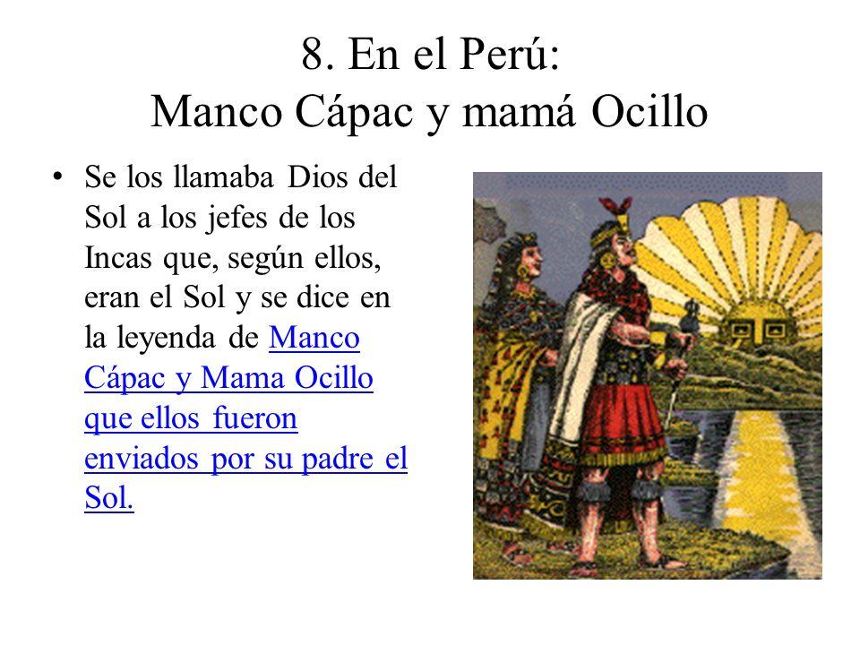 8. En el Perú: Manco Cápac y mamá Ocillo Se los llamaba Dios del Sol a los jefes de los Incas que, según ellos, eran el Sol y se dice en la leyenda de