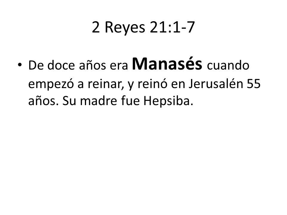 2 Reyes 21:1-7 De doce años era Manasés cuando empezó a reinar, y reinó en Jerusalén 55 años. Su madre fue Hepsiba.