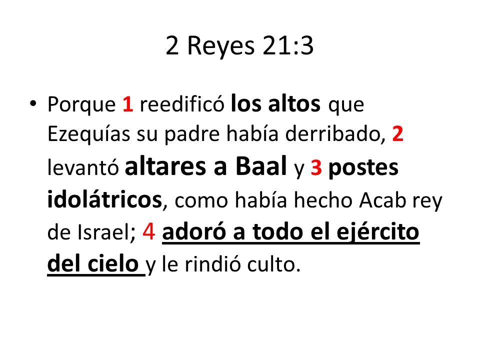 2 Reyes 21:3 Porque 1 reedificó los altos que Ezequías su padre había derribado, 2 levantó altares a Baal y 3 postes idolátricos, como había hecho Aca