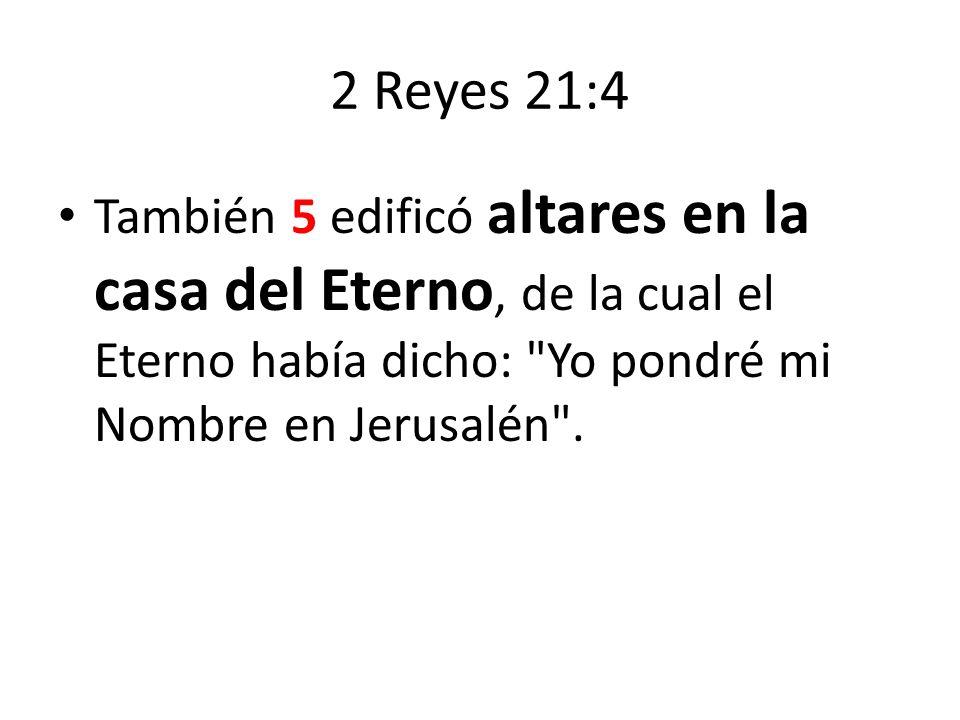 2 Reyes 21:4 También 5 edificó altares en la casa del Eterno, de la cual el Eterno había dicho: