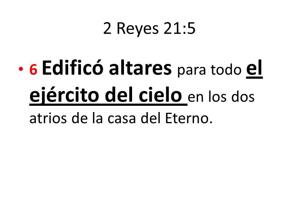 2 Reyes 21:5 6 Edificó altares para todo el ejército del cielo en los dos atrios de la casa del Eterno.