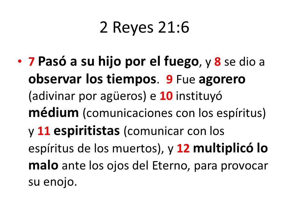 2 Reyes 21:6 7 Pasó a su hijo por el fuego, y 8 se dio a observar los tiempos. 9 Fue agorero (adivinar por agüeros) e 10 instituyó médium (comunicacio