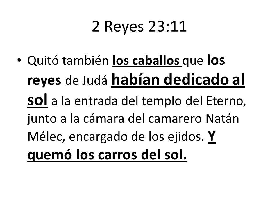 2 Reyes 23:11 Quitó también los caballos que los reyes de Judá habían dedicado al sol a la entrada del templo del Eterno, junto a la cámara del camare