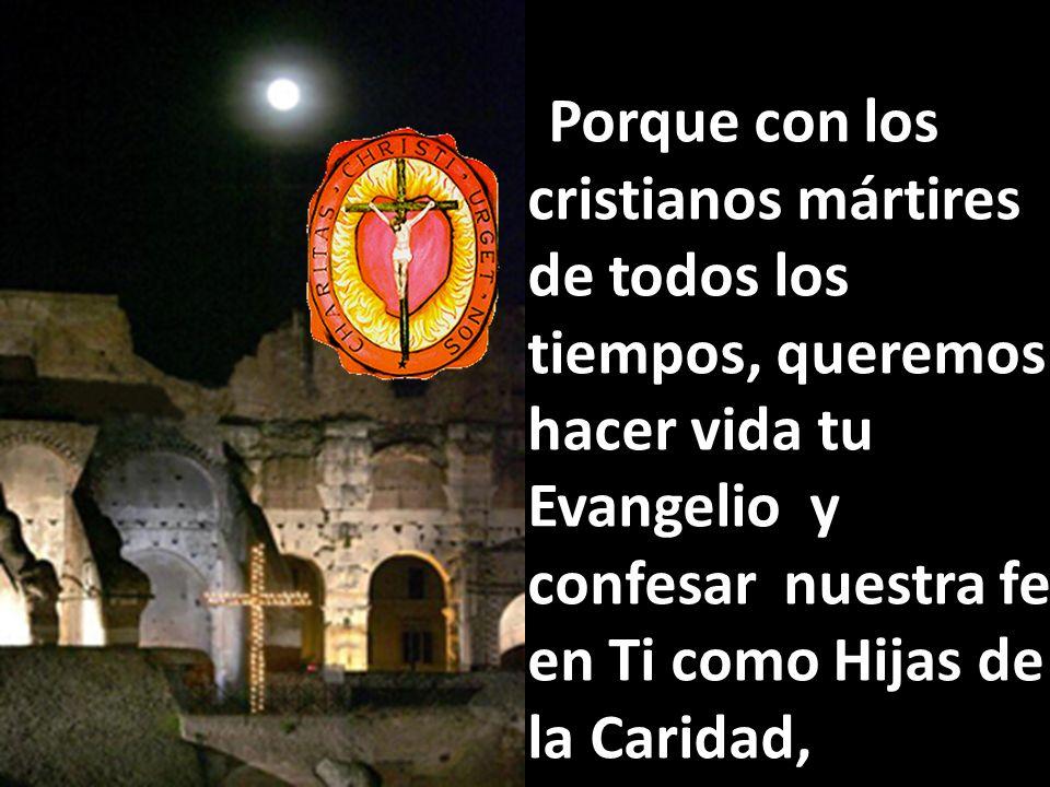 Porque con los cristianos mártires de todos los tiempos, queremos hacer vida tu Evangelio y confesar nuestra fe en Ti como Hijas de la Caridad,