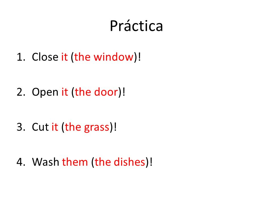 Práctica 1.Close it (the window)! 2.Open it (the door)! 3.Cut it (the grass)! 4.Wash them (the dishes)!