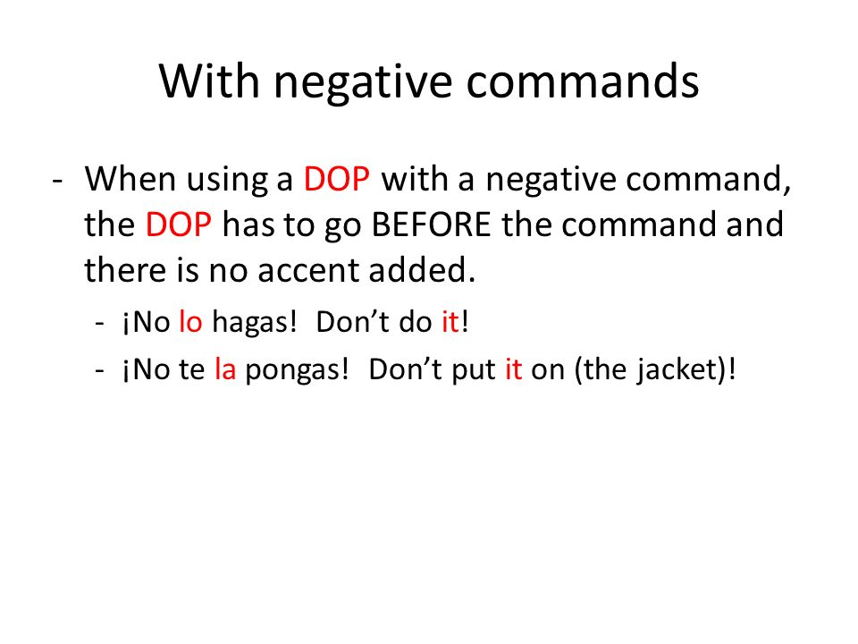 With negative commands -When using a DOP with a negative command, the DOP has to go BEFORE the command and there is no accent added.