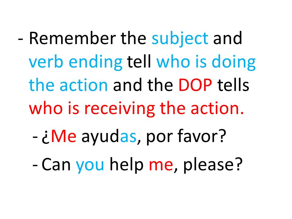 -Remember the subject and verb ending tell who is doing the action and the DOP tells who is receiving the action. -¿Me ayudas, por favor? -Can you hel