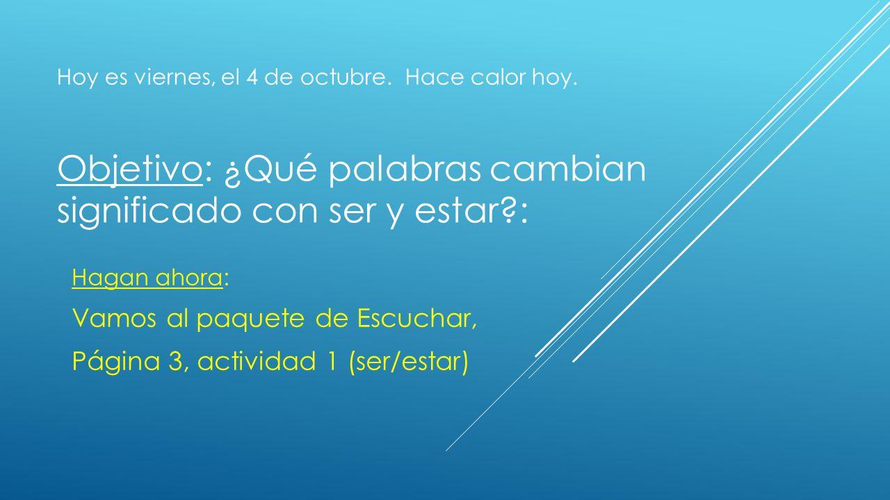 Objetivo: ¿Qué palabras cambian significado con ser y estar?: Hagan ahora: Vamos al paquete de Escuchar, Página 3, actividad 1 (ser/estar) Hoy es viernes, el 4 de octubre.
