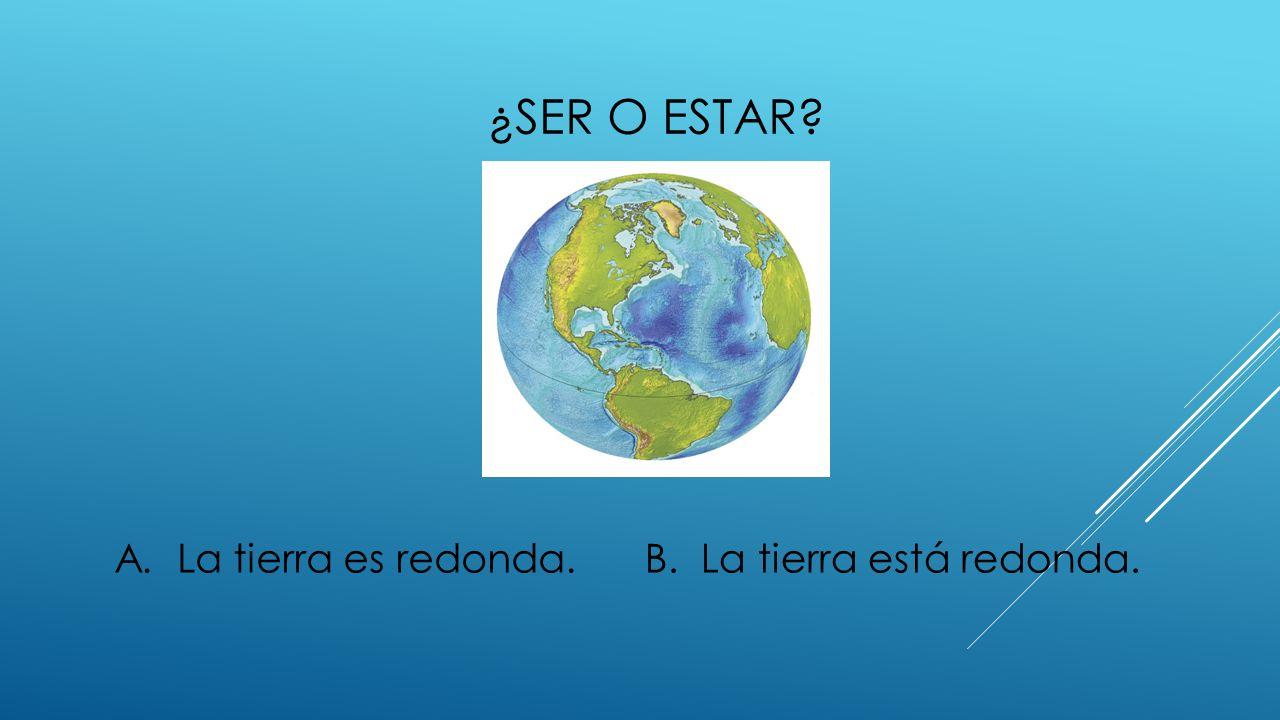 ¿SER O ESTAR? A. La tierra es redonda.B. La tierra está redonda.