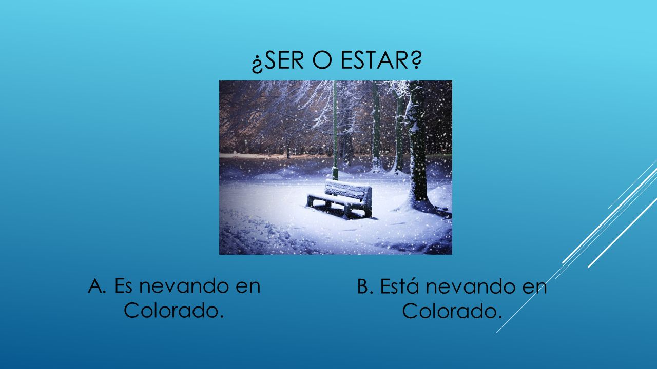¿SER O ESTAR? A. Es nevando en Colorado. B. Está nevando en Colorado.