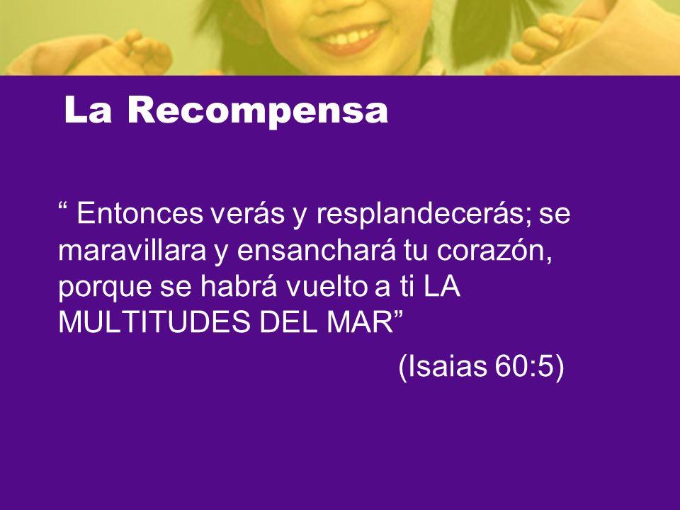 La Recompensa Entonces verás y resplandecerás; se maravillara y ensanchará tu corazón, porque se habrá vuelto a ti LA MULTITUDES DEL MAR (Isaias 60:5)
