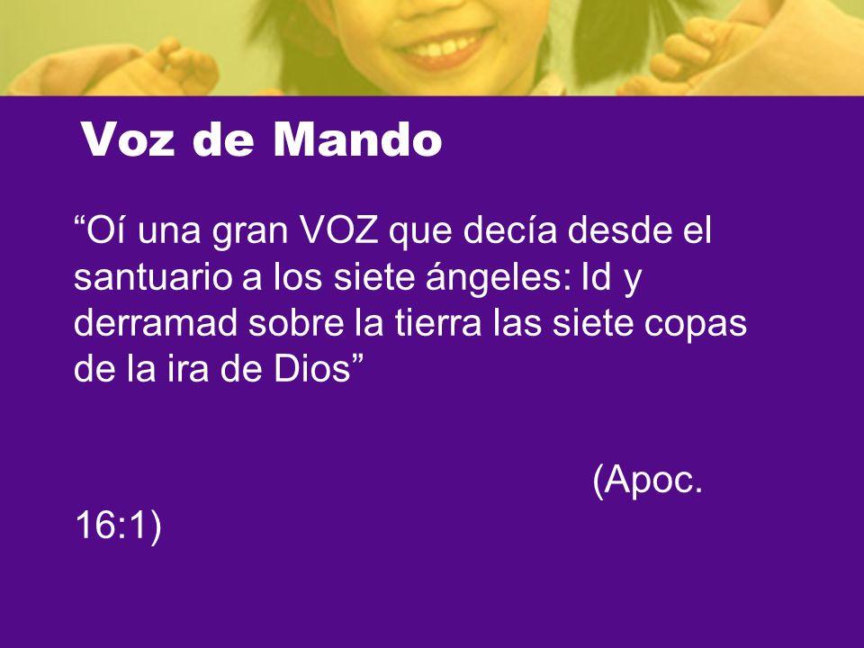 Voz de Mando Oí una gran VOZ que decía desde el santuario a los siete ángeles: Id y derramad sobre la tierra las siete copas de la ira de Dios (Apoc.