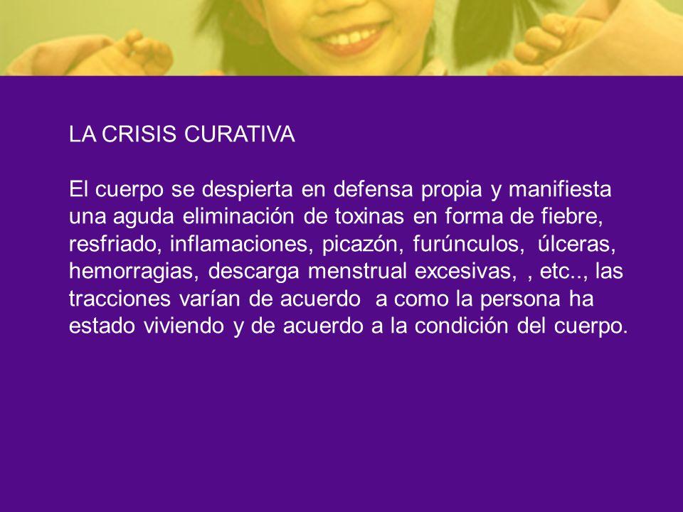 LA CRISIS CURATIVA El cuerpo se despierta en defensa propia y manifiesta una aguda eliminación de toxinas en forma de fiebre, resfriado, inflamaciones
