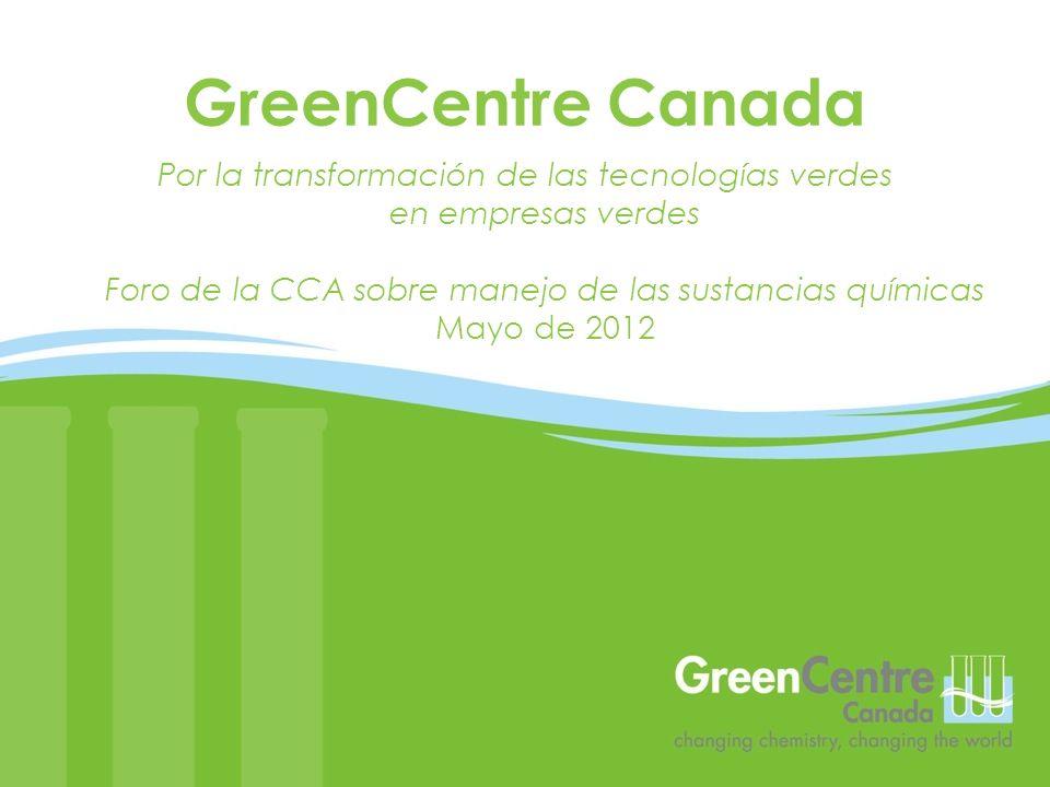 Por la transformación de las tecnologías verdes en empresas verdes Foro de la CCA sobre manejo de las sustancias químicas Mayo de 2012 GreenCentre Can