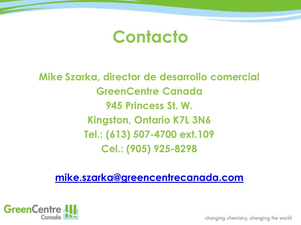 Contacto Mike Szarka, director de desarrollo comercial GreenCentre Canada 945 Princess St. W. Kingston, Ontario K7L 3N6 Tel.: (613) 507-4700 ext.109 C